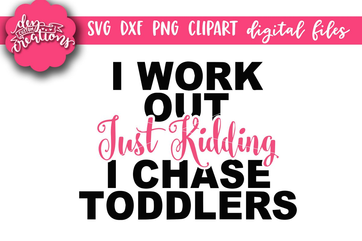 Just kidding clipart graphic royalty free stock I Workout Just Kidding I Chase Toddlers - SVG - DXF - PNG graphic royalty free stock