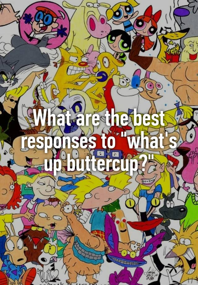 What s up buttercup clipart transparent library What are the best responses to \